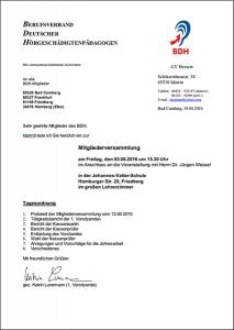Sehr geehrte Mitglieder des BDH, hiermit lade ich Sie herzlich ein zur Mitgliederversammlung am Freitag, den 03.06.2016 um 15.30 Uhr im Anschluss an die Veranstaltung mit Herrn Dr. Jürgen Wessel in der Johannes-Vatter-Schule Homburger Str. 20, Friedberg im großen Lehrerzimmer Tagesordnung 1. Protokoll der Mitgliederversammlung vom 12.06.2015 2. Tätigkeitsbericht der 1. Vorsitzenden 3. Bericht der Kassenwartin 4. Bericht der Kassenprüfer 5. Entlastung des Vorstandes 6. Wahl der Kassenprüfer 7. Anregungen und Vorschläge für die Jahresarbeit 8. Verschiedenes Mit freundlichen Grüßen gez. Katrin Lunemann (1. Vorsitzende)